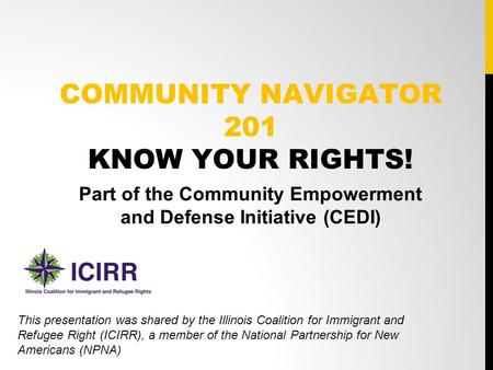 COMMUNITY NAVIGATOR 201 KNOW YOUR RIGHTS! Part of the Community Empowerment and Defense Initiative (CEDI) This presentation was shared by the Illinois.