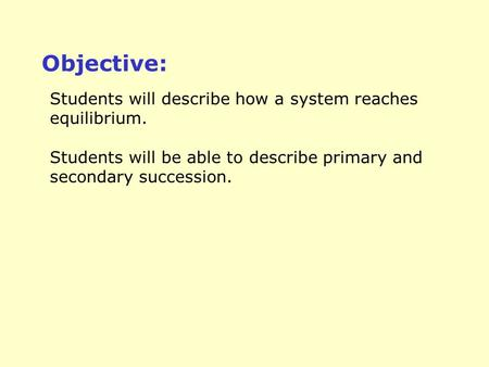 Students will describe how a system reaches equilibrium. Students will be able to describe primary and secondary succession. Objective: