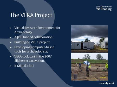 Vera.rdg.ac.uk The VERA Project Virtual Research Environment for Archaeology. A JISC funded collaboration. Building on VRE 1 project. Developing computer-based.