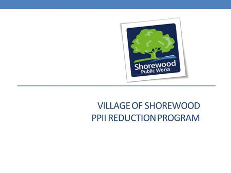 VILLAGE OF SHOREWOOD PPII REDUCTION PROGRAM. Shorewood's response to the 2010 flooding has been direct and decisive Immediately start identifying problems.