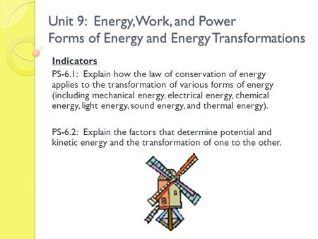 Unit 9: Energy, Work, and Power Forms of Energy and Energy Transformations Indicators PS-6.1: Explain how the law of conservation of energy applies to.