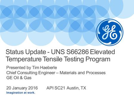 Imagination at work. Presented by Tim Haeberle Chief Consulting Engineer – Materials and Processes GE Oil & Gas 20 January 2016 API SC21 Austin, TX Status.