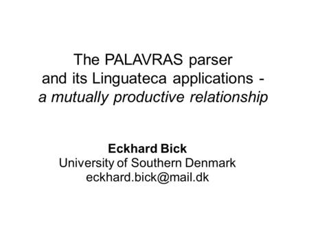The PALAVRAS parser and its Linguateca applications - a mutually productive relationship Eckhard Bick University of Southern Denmark