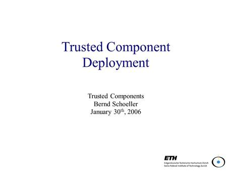 Trusted Component Deployment Trusted Components Bernd Schoeller January 30 th, 2006.