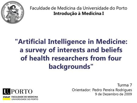 Faculdade de Medicina da Universidade do Porto Introdução à Medicina I Artificial Intelligence in Medicine: a survey of interests and beliefs of health.