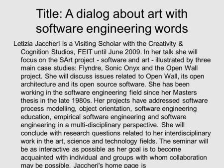 Title: A dialog about art with software engineering words Letizia Jaccheri is a Visiting Scholar with the Creativity & Cognition Studios, FEIT until June.