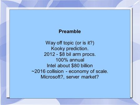 Preamble Way off topic (or is it?) Kooky prediction. 2012 - $8 bil arm procs. 100% annual Intel about $80 billion ~2016 collision - economy of scale. Microsoft?,