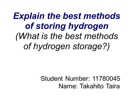 Explain the best methods of storing hydrogen (What is the best methods of hydrogen storage?) Student Number: 11780045 Name: Takahito Taira.