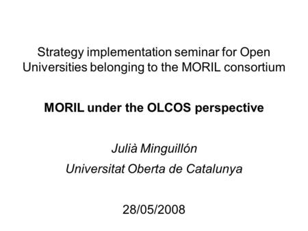 Strategy implementation seminar for Open Universities belonging to the MORIL consortium MORIL under the OLCOS perspective Julià Minguillón Universitat.