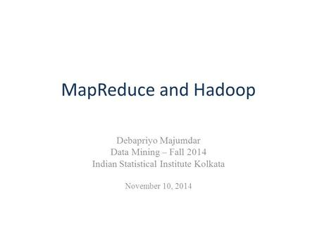 MapReduce and Hadoop Debapriyo Majumdar Data Mining – Fall 2014 Indian Statistical Institute Kolkata November 10, 2014.