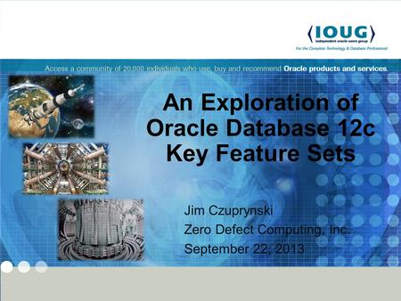 - 1 - Copyright 2013 Zero Defect Computing, Inc. An Exploration of Oracle Database 12c Key Feature Sets Jim Czuprynski Zero Defect Computing, Inc. September.