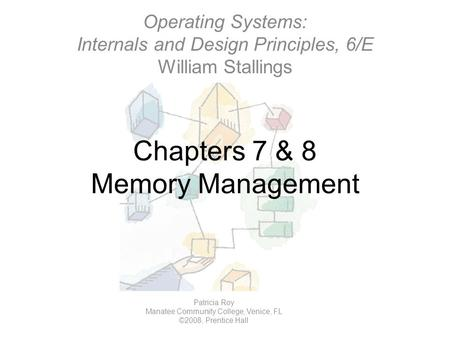 Chapters 7 & 8 Memory Management Operating Systems: Internals and Design Principles, 6/E William Stallings Patricia Roy Manatee Community College, Venice,