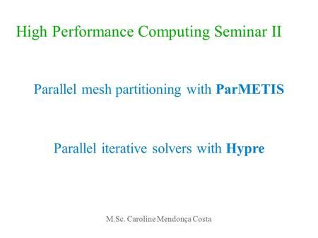 High Performance Computing Seminar II Parallel mesh partitioning with ParMETIS Parallel iterative solvers with Hypre M.Sc. Caroline Mendonça Costa.