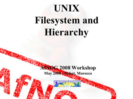UNIX Filesystem and Hierarchy AfNOG 2008 Workshop May 2008 - Rabat, Morocco.