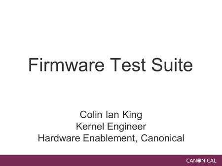 Firmware Test Suite Colin Ian King Kernel Engineer Hardware Enablement, Canonical.