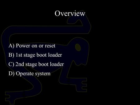 Overview A) Power on or reset B) 1st stage boot loader C) 2nd stage boot loader D) Operate system.