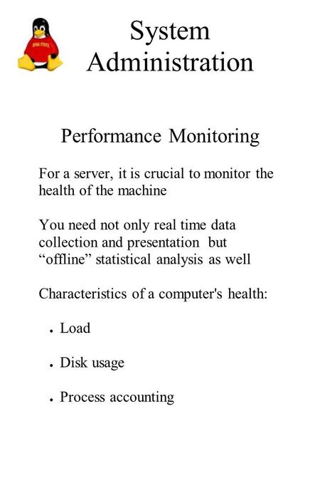 System Administration Performance Monitoring For a server, it is crucial to monitor the health of the machine You need not only real time data collection.