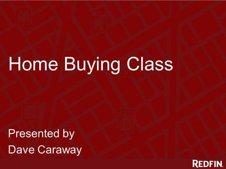 Home Buying Class Presented by Dave Caraway. Meet Dave Dave Caraway Redfin Agent ● 255 Redfin buyers & sellers ● 4.88 star rating (31 reviews)