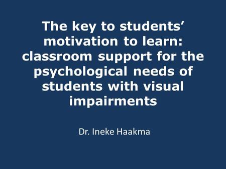 The key to students' motivation to learn: classroom support for the psychological needs of students with visual impairments Dr. Ineke Haakma.
