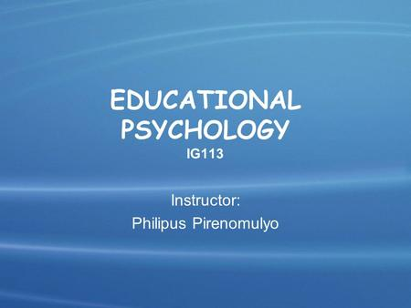 EDUCATIONAL PSYCHOLOGY IG113 Instructor: Philipus Pirenomulyo.