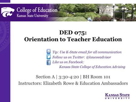 DED 075: Orientation to Teacher Education Section A | 3:30-4:20 | BH Room 101 Instructors: Elizabeth Rowe & Education Ambassadors Tip: Use K-State  .