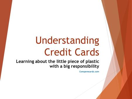 Understanding Credit Cards Learning about the little piece of plastic with a big responsibility Comparecards.com.