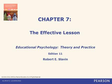 CHAPTER 7: The Effective Lesson © (2015, 2012, 2009) by Pearson Education, Inc. All Rights Reserved Educational Psychology: Theory and Practice Edition.