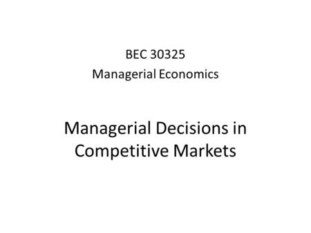 Managerial Decisions in Competitive Markets BEC 30325 Managerial Economics.