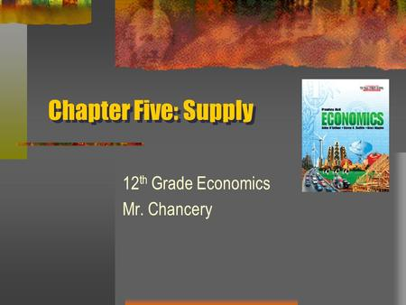 Chapter Five: Supply 12 th Grade Economics Mr. Chancery.