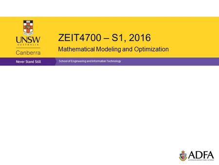 ZEIT4700 – S1, 2016 Mathematical Modeling and Optimization School of Engineering and Information Technology.