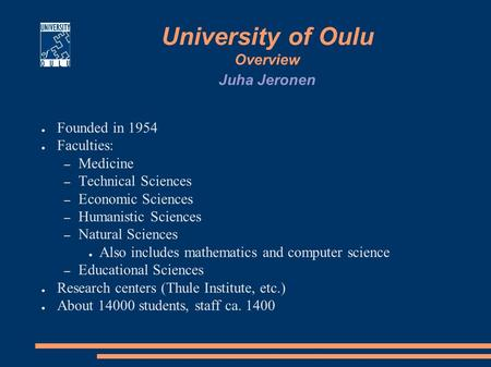 University of Oulu Overview ● Founded in 1954 ● Faculties: – Medicine – Technical Sciences – Economic Sciences – Humanistic Sciences – Natural Sciences.