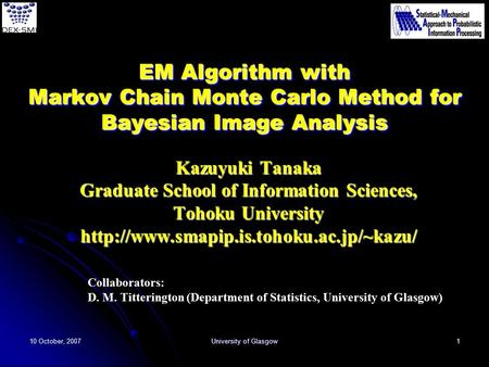 10 October, 2007 University of Glasgow 1 EM Algorithm with Markov Chain Monte Carlo Method for Bayesian Image Analysis Kazuyuki Tanaka Graduate School.