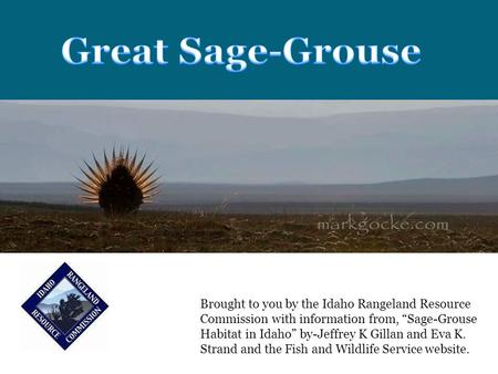 "Brought to you by the Idaho Rangeland Resource Commission with information from, ""Sage-Grouse Habitat in Idaho"" by-Jeffrey K Gillan and Eva K. Strand and."