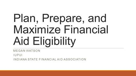 Plan, Prepare, and Maximize Financial Aid Eligibility MEGAN WATSON IUPUI INDIANA STATE FINANCIAL AID ASSOCIATION.