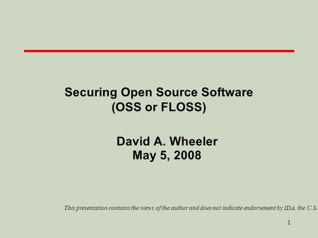 1 Securing Open Source Software (OSS or FLOSS) David A. Wheeler May 5, 2008 This presentation contains the views of the author and does not indicate endorsement.