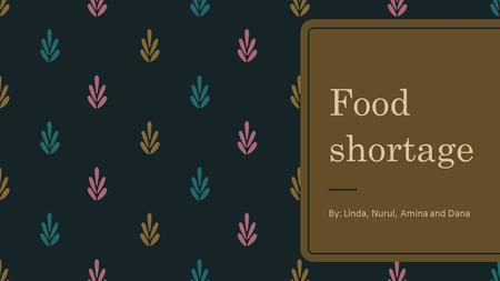 Food shortage By: Linda, Nurul, Amina and Dana. What is food shortage? – Food shortage is when there is not enough food available for people to eat. If.