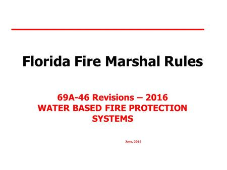 Florida Fire Marshal Rules 69A-46 Revisions – 2016 WATER BASED FIRE PROTECTION SYSTEMS June, 2016.