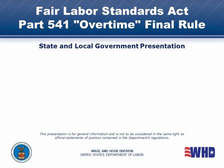 Fair Labor Standards Act Part 541 Overtime Final Rule State and Local Government Presentation This presentation is for general information and is not.