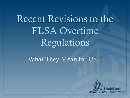 Recent Revisions to the FLSA Overtime Regulations What They Mean for USU.