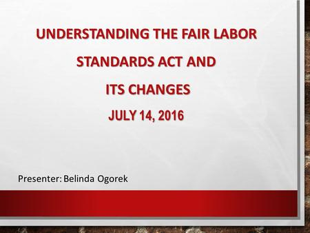 UNDERSTANDING THE FAIR LABOR STANDARDS ACT AND ITS CHANGES JULY 14, 2016 Presenter: Belinda Ogorek.