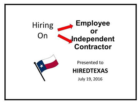Employee or Independent Contractor Presented to HIREDTEXAS July 19, 2016 Hiring On.