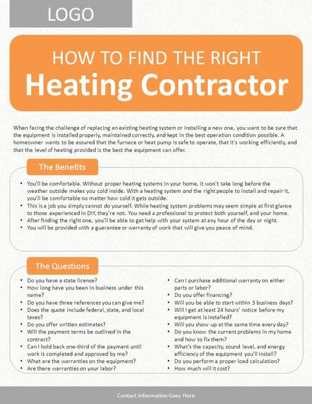 LOGO Heating Contractor HOW TO FIND THE RIGHT The Benefits The Questions Contact Information Goes Here Do you have a state license? How long have you been.