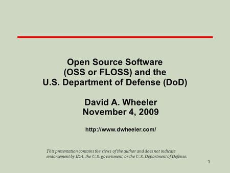 1 Open Source Software (OSS or FLOSS) and the U.S. Department of Defense (DoD) David A. Wheeler November 4, 2009  This presentation.