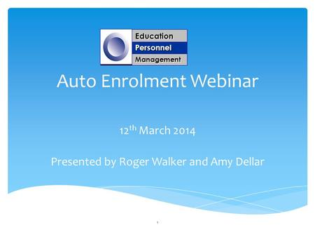 Auto Enrolment Webinar 12 th March 2014 Presented by Roger Walker and Amy Dellar Education Personnel Management 1.