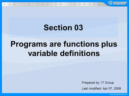 Section 03 Programs are functions plus variable definitions Prepared by: IT Group Last modified: Apr 07, 2009.