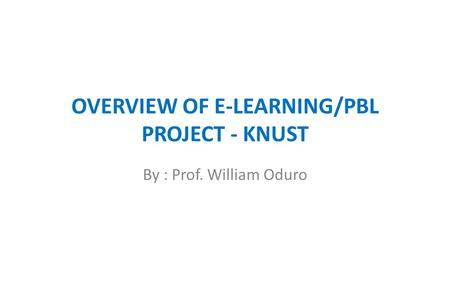 OVERVIEW OF E-LEARNING/PBL PROJECT - KNUST By : Prof. William Oduro.