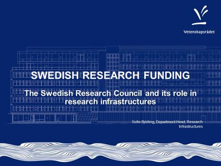 SWEDISH RESEARCH FUNDING The Swedish Research Council and its role in research infrastructures Sofie Björling, Department Head, Research Infrastructures.