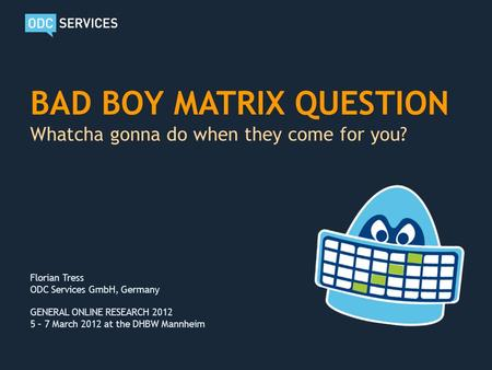 BAD BOY MATRIX QUESTION Whatcha gonna do when they come for you? Florian Tress ODC Services GmbH, Germany GENERAL ONLINE RESEARCH 2012 5 – 7 March 2012.