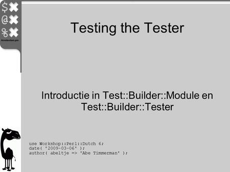 Testing the Tester use Workshop::Perl::Dutch 6; date( '2009-03-06' ); author( abeltje => 'Abe Timmerman' ); Introductie in Test::Builder::Module en Test::Builder::Tester.