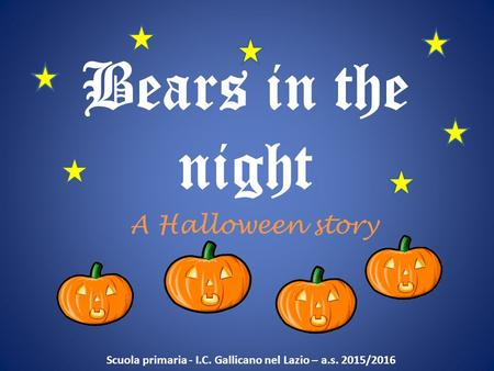 Bears in the night A Halloween story Scuola primaria - I.C. Gallicano nel Lazio – a.s. 2015/2016.